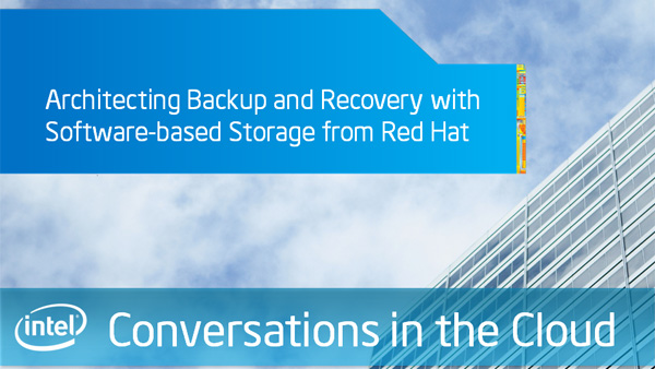 Architecting Backup and Recovery with Software-based Storage from Red Hat &#8211; Intel Conversations in the Cloud &#8211; Episode 42