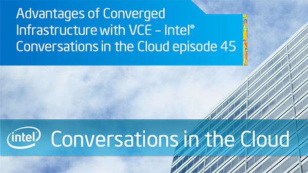 Advantages of Converged Infrastructure with VCE  Intel Conversations in the Cloud &#8211; Episode 45