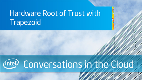 Hardware Root of Trust with Trapezoid – Intel Conversations in the Cloud – Episode 49