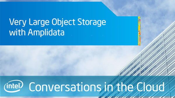 Very Large Object Storage with Amplidata – Intel Conversations in the Cloud – Episode 51