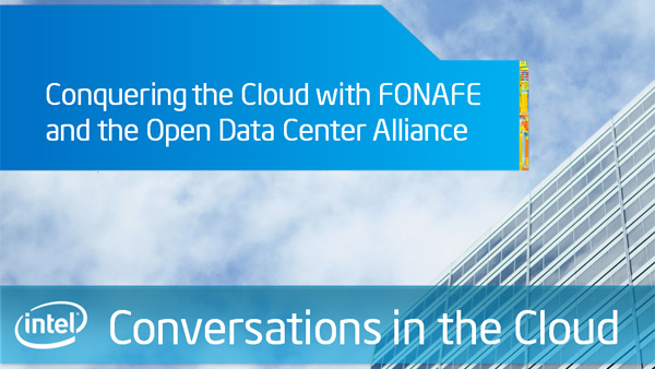 Conquering the Cloud with FONAFE and the Open Data Center Alliance – Intel Conversations in the Cloud – Episode 40