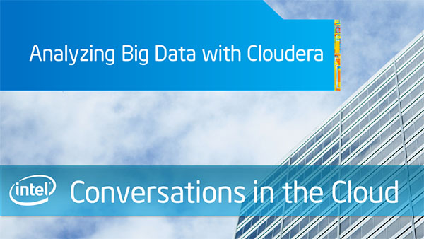 Analyzing Big Data with Cloudera – Intel Conversations in the Cloud – Episode 52